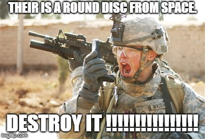Military radio | THEIR IS A ROUND DISC FROM SPACE. DESTROY IT !!!!!!!!!!!!!!!! | image tagged in military radio | made w/ Imgflip meme maker