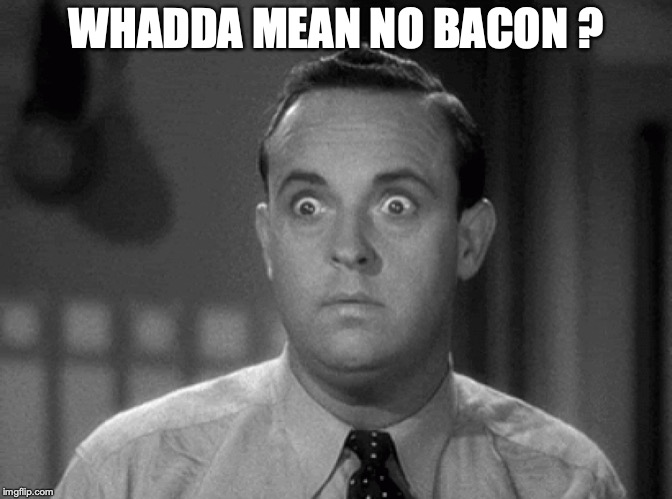 shocked face | WHADDA MEAN NO BACON ? | image tagged in shocked face | made w/ Imgflip meme maker