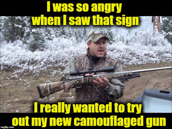 I was so angry when I saw that sign I really wanted to try out my new camouflaged gun | made w/ Imgflip meme maker