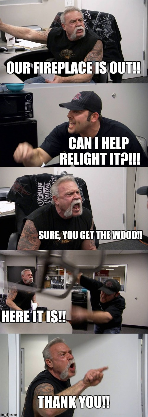 American Chopper Argument | OUR FIREPLACE IS OUT!! CAN I HELP RELIGHT IT?!!! SURE, YOU GET THE WOOD!! HERE IT IS!! THANK YOU!! | image tagged in memes,american chopper argument | made w/ Imgflip meme maker