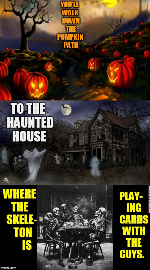Halloween Is Coming | YOU'LL WALK  DOWN  THE PUMPKIN  PATH WHERE THE   SKELE-   TON       IS TO THE  HAUNTED HOUSE PLAY-   ING   CARDS   WITH   THE   GUYS. | image tagged in memes,halloween is coming,path,haunted house,skeletons,halloween | made w/ Imgflip meme maker