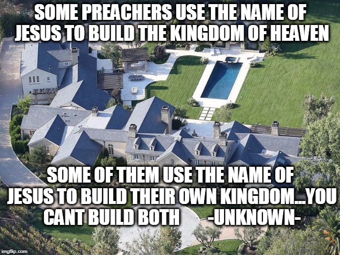 Greedy preachers for worldly gain. | SOME PREACHERS USE THE NAME OF JESUS TO BUILD THE KINGDOM OF HEAVEN SOME OF THEM USE THE NAME OF JESUS TO BUILD THEIR OWN KINGDOM...YOU CANT | image tagged in preachers,jesus,kingdom,heaven,unknown | made w/ Imgflip meme maker
