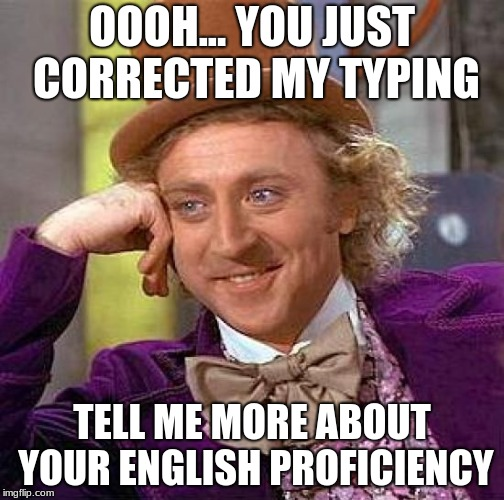 if you hate that people correct your typing (they want to show their better than you maybe) THEN SAY THIS!!! #WORKS | OOOH... YOU JUST CORRECTED MY TYPING TELL ME MORE ABOUT YOUR ENGLISH PROFICIENCY | image tagged in memes,creepy condescending wonka,funny,funny memes,get rekt,google images | made w/ Imgflip meme maker