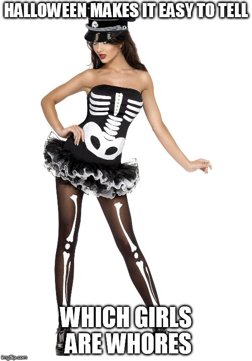HALLOWEEN MAKES IT EASY TO TELL WHICH GIRLS ARE W**RES | image tagged in sexy halloween costume skeleton girl | made w/ Imgflip meme maker
