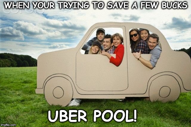 Uber Pool | WHEN YOUR TRYING TO SAVE A FEW BUCKS UBER POOL! | image tagged in uber | made w/ Imgflip meme maker
