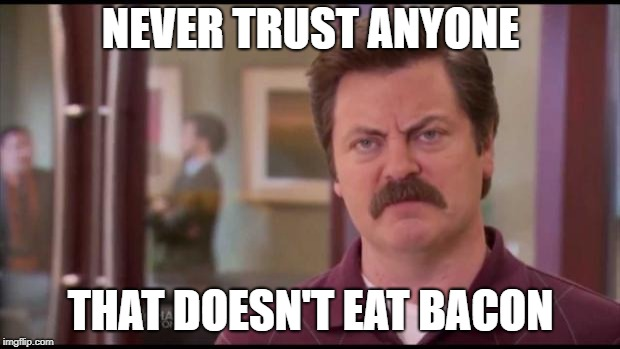 Ron Swanson | NEVER TRUST ANYONE THAT DOESN'T EAT BACON | image tagged in ron swanson | made w/ Imgflip meme maker