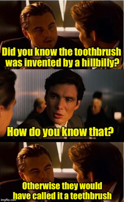 Inception Meme | Did you know the toothbrush was invented by a hillbilly? Otherwise they would have called it a teethbrush How do you know that? | image tagged in memes,inception | made w/ Imgflip meme maker