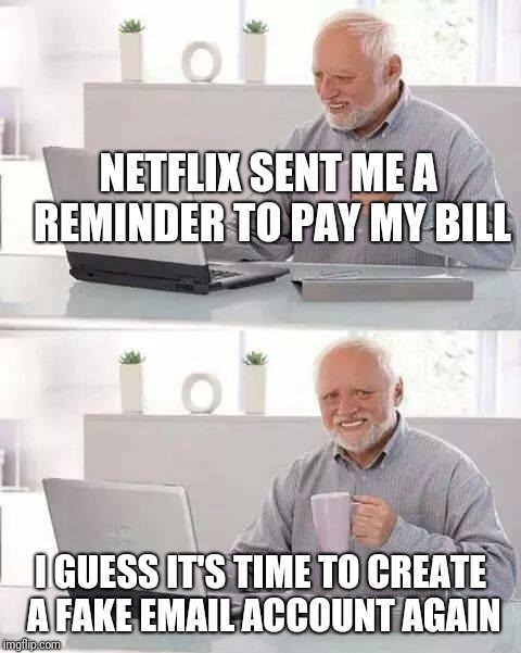 Netflix and chill 30 days free  | NETFLIX SENT ME A REMINDER TO PAY MY BILL I GUESS IT'S TIME TO CREATE A FAKE EMAIL ACCOUNT AGAIN | image tagged in memes,hide the pain harold,netflix | made w/ Imgflip meme maker