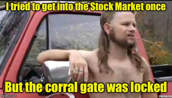 Why rednecks don't invest in the Stock Market | I tried to get into the Stock Market once But the corral gate was locked | image tagged in almost politically correct redneck,memes,stock market,redneck | made w/ Imgflip meme maker