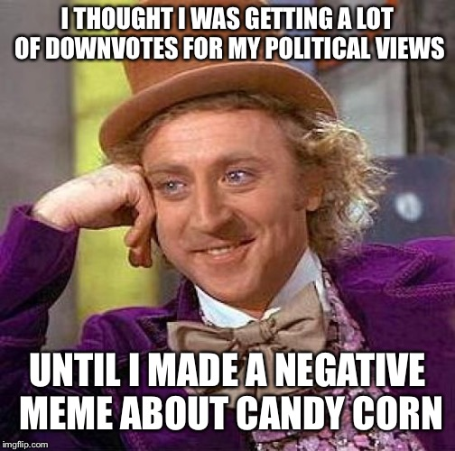 Creepy Condescending Wonka Meme | I THOUGHT I WAS GETTING A LOT OF DOWNVOTES FOR MY POLITICAL VIEWS UNTIL I MADE A NEGATIVE MEME ABOUT CANDY CORN | image tagged in memes,creepy condescending wonka | made w/ Imgflip meme maker