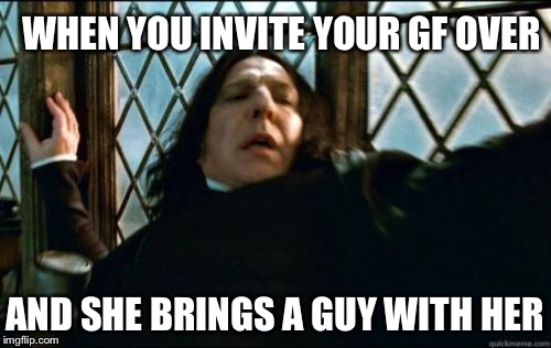 Snape | WHEN YOU INVITE YOUR GF OVER AND SHE BRINGS A GUY WITH HER | image tagged in memes,snape | made w/ Imgflip meme maker
