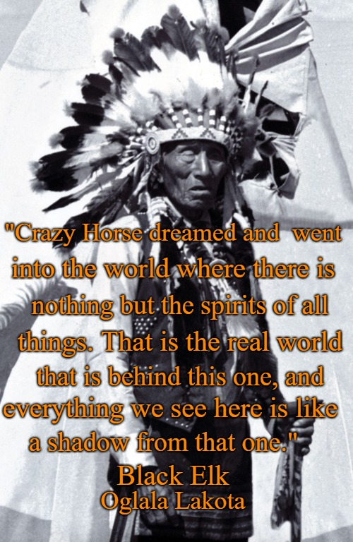"Black Elk Speaks: Being The Life Story Of A Holy Man Of The Oglala Sioux published 1932 |  ""Crazy Horse dreamed and  went; into the world where there is; nothing but the spirits of all; things. That is the real world; that is behind this one, and; everything we see here is like; a shadow from that one.""; Black Elk; Oglala Lakota 