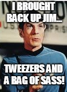 sassy spock |  I BROUGHT BACK UP JIM... TWEEZERS AND A BAG OF SASS! | image tagged in mr spock,spock,startrek,sassy,eyebrows,tweezers | made w/ Imgflip meme maker