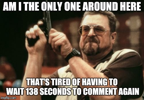 Am I The Only One Around Here Meme | AM I THE ONLY ONE AROUND HERE THAT'S TIRED OF HAVING TO WAIT 138 SECONDS TO COMMENT AGAIN | image tagged in memes,am i the only one around here | made w/ Imgflip meme maker