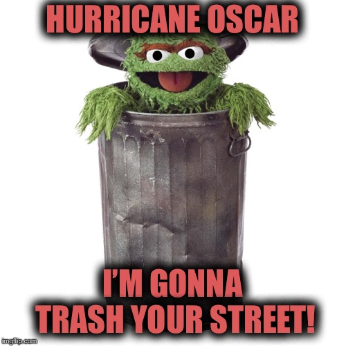 Hurricane Oscar is heading towards YOUR street! | HURRICANE OSCAR I'M GONNA TRASH YOUR STREET! | image tagged in hurricane,hurricane oscar | made w/ Imgflip meme maker