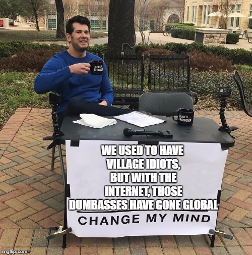 WE USED TO HAVE VILLAGE IDIOTS, BUT WITH THE INTERNET, THOSE DUMBASSES HAVE GONE GLOBAL | image tagged in change my mind,village idiot,random,global | made w/ Imgflip meme maker
