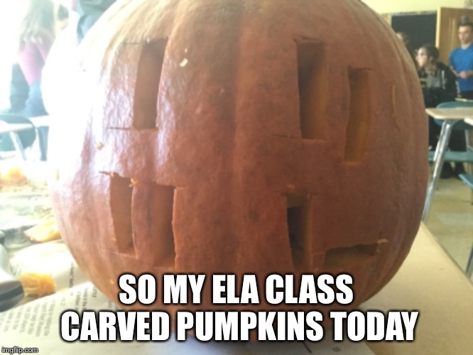 SO MY ELA CLASS CARVED PUMPKINS TODAY | image tagged in loss,funny memes,memes,meme,spooky | made w/ Imgflip meme maker