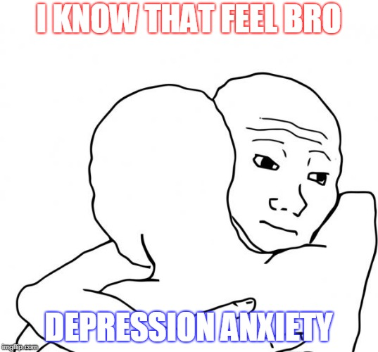 I Know That Feel Bro | I KNOW THAT FEEL BRO DEPRESSION ANXIETY | image tagged in memes,i know that feel bro | made w/ Imgflip meme maker