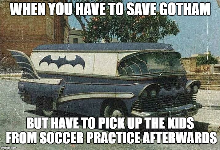 WHEN YOU HAVE TO SAVE GOTHAM BUT HAVE TO PICK UP THE KIDS FROM SOCCER PRACTICE AFTERWARDS | made w/ Imgflip meme maker