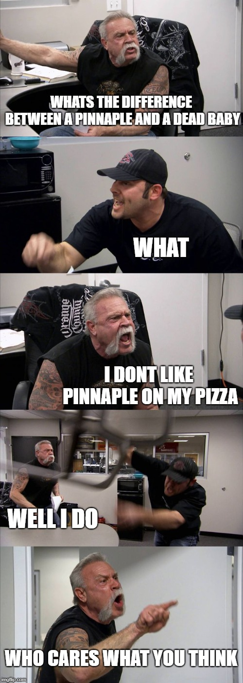American Chopper Argument Meme | WHATS THE DIFFERENCE BETWEEN A PINNAPLE AND A DEAD BABY WHAT I DONT LIKE PINNAPLE ON MY PIZZA WELL I DO WHO CARES WHAT YOU THINK | image tagged in memes,american chopper argument | made w/ Imgflip meme maker
