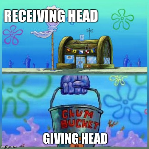 Krusty Krab Vs Chum Bucket | RECEIVING HEAD GIVING HEAD | image tagged in memes,krusty krab vs chum bucket | made w/ Imgflip meme maker