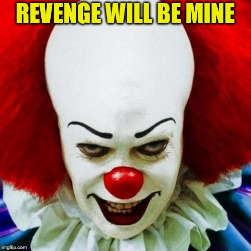 Pennywise | REVENGE WILL BE MINE | image tagged in pennywise | made w/ Imgflip meme maker