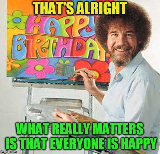When you realize it was Bob Ross's Birthday yesterday and no one posted a Bob Ross meme | THAT'S ALRIGHT WHAT REALLY MATTERS IS THAT EVERYONE IS HAPPY | image tagged in meme,bob ross,birthday,october 29 1942,belated,happy little trees | made w/ Imgflip meme maker