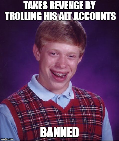 Bad Luck Brian Meme | TAKES REVENGE BY TROLLING HIS ALT ACCOUNTS BANNED | image tagged in memes,bad luck brian | made w/ Imgflip meme maker