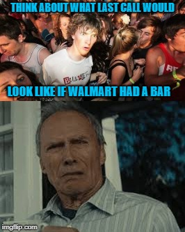 Can you even imagine? | THINK ABOUT WHAT LAST CALL WOULD LOOK LIKE IF WALMART HAD A BAR | image tagged in sudden clarity clarence,memes,walmart,funny,clint eastwood,last call at walmart | made w/ Imgflip meme maker