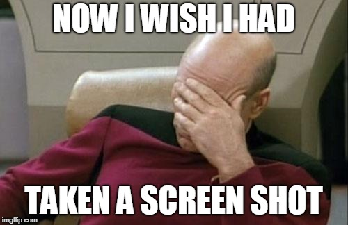 Captain Picard Facepalm Meme | NOW I WISH I HAD TAKEN A SCREEN SHOT | image tagged in memes,captain picard facepalm | made w/ Imgflip meme maker
