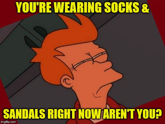 Futurama-Frye-Squinting-Intensifies | YOU'RE WEARING SOCKS & SANDALS RIGHT NOW AREN'T YOU? | image tagged in futurama-frye-squinting-intensifies | made w/ Imgflip meme maker