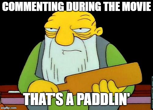 That's a paddlin' Meme | COMMENTING DURING THE MOVIE THAT'S A PADDLIN' | image tagged in memes,that's a paddlin' | made w/ Imgflip meme maker
