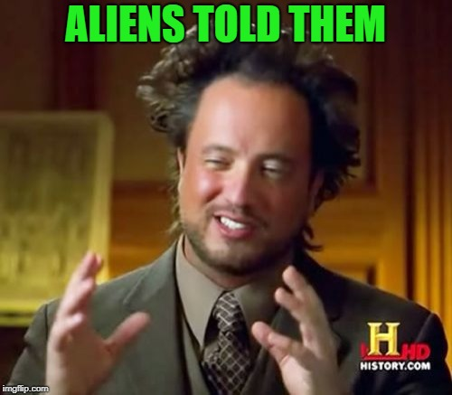Ancient Aliens Meme | ALIENS TOLD THEM | image tagged in memes,ancient aliens | made w/ Imgflip meme maker
