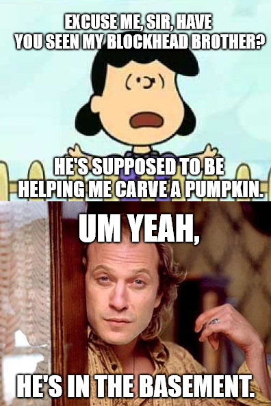 EXCUSE ME, SIR, HAVE YOU SEEN MY BLOCKHEAD BROTHER? HE'S SUPPOSED TO BE HELPING ME CARVE A PUMPKIN. UM YEAH, HE'S IN THE BASEMENT. | image tagged in lucy asks for help,peanuts,buffalo bill silence of the lambs | made w/ Imgflip meme maker