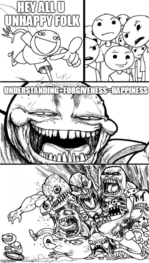 The Formulae to Happinessity  | HEY ALL U UNHAPPY FOLK UNDERSTANDING+FORGIVENESS=HAPPINESS | image tagged in understanding,forgiveness,happiness,unhappy,life sucks,happy new year | made w/ Imgflip meme maker