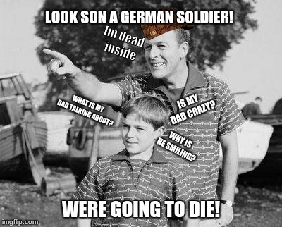 Look Son | LOOK SON A GERMAN SOLDIER! WERE GOING TO DIE! WHAT IS MY DAD TALKING ABOUT? IS MY DAD CRAZY? WHY IS HE SMILING? Im dead inside | image tagged in memes,look son,scumbag | made w/ Imgflip meme maker