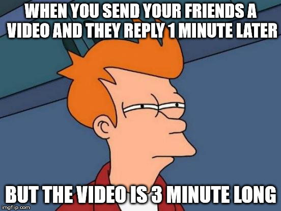 Futurama Fry Meme | WHEN YOU SEND YOUR FRIENDS A VIDEO AND THEY REPLY 1 MINUTE LATER BUT THE VIDEO IS 3 MINUTE LONG | image tagged in memes,futurama fry | made w/ Imgflip meme maker