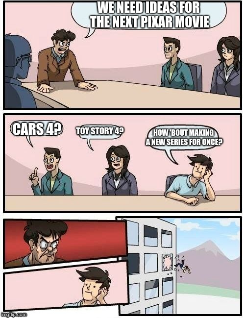 Pixar never has new ideas. (Comic strip week, a Purplepeaceninja event!) | WE NEED IDEAS FOR THE NEXT PIXAR MOVIE CARS 4? TOY STORY 4? HOW 'BOUT MAKING A NEW SERIES FOR ONCE? | image tagged in memes,boardroom meeting suggestion,pixar,ideas,cars,toy story | made w/ Imgflip meme maker