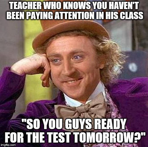 "Creepy Condescending Wonka Meme | TEACHER WHO KNOWS YOU HAVEN'T BEEN PAYING ATTENTION IN HIS CLASS ""SO YOU GUYS READY FOR THE TEST TOMORROW?"" 