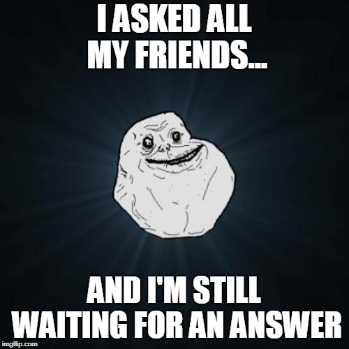 Forever Alone Meme | I ASKED ALL MY FRIENDS... AND I'M STILL WAITING FOR AN ANSWER | image tagged in memes,forever alone | made w/ Imgflip meme maker