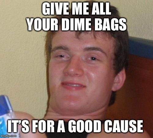 10 Guy Meme | GIVE ME ALL YOUR DIME BAGS IT'S FOR A GOOD CAUSE | image tagged in memes,10 guy | made w/ Imgflip meme maker
