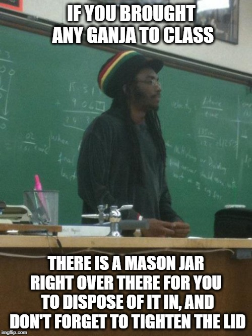 Don't bring the blunts to class | IF YOU BROUGHT ANY GANJA TO CLASS THERE IS A MASON JAR RIGHT OVER THERE FOR YOU  TO DISPOSE OF IT IN, AND DON'T FORGET TO TIGHTEN THE LID | image tagged in memes,rasta science teacher,funny,funny memes,marijuana | made w/ Imgflip meme maker