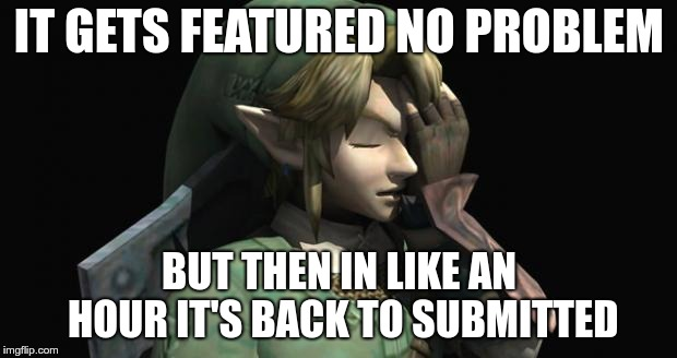 Link Facepalm | IT GETS FEATURED NO PROBLEM BUT THEN IN LIKE AN HOUR IT'S BACK TO SUBMITTED | image tagged in link facepalm | made w/ Imgflip meme maker