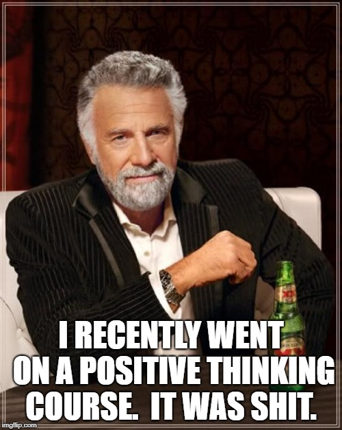 The Most Interesting Man In The World Meme | I RECENTLY WENT ON A POSITIVE THINKING COURSE.  IT WAS SHIT. | image tagged in memes,the most interesting man in the world | made w/ Imgflip meme maker