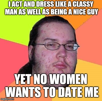Neckbeard Libertarian | I ACT AND DRESS LIKE A CLASSY MAN AS WELL AS BEING A NICE GUY YET NO WOMEN WANTS TO DATE ME | image tagged in neckbeard libertarian | made w/ Imgflip meme maker