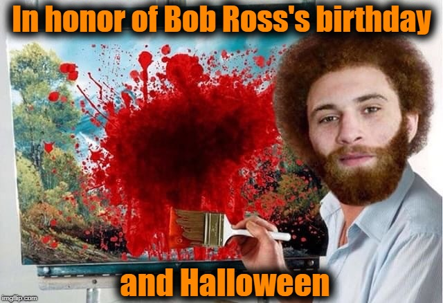 In honor of Bob Ross's birthday and Halloween | made w/ Imgflip meme maker