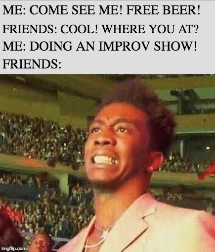 Improv Grimace | ME: COME SEE ME! FREE BEER! FRIENDS: COOL! WHERE YOU AT? ME: DOING AN IMPROV SHOW! FRIENDS: | image tagged in longform improv,grimace,improv | made w/ Imgflip meme maker