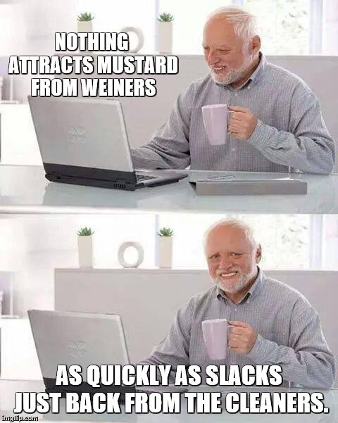 Rhyming Hide the Pain Harold | NOTHING ATTRACTS MUSTARD FROM WEINERS AS QUICKLY AS SLACKS JUST BACK FROM THE CLEANERS. | image tagged in memes,hide the pain harold,hot dogs,rhymes,fishing for upvotes | made w/ Imgflip meme maker