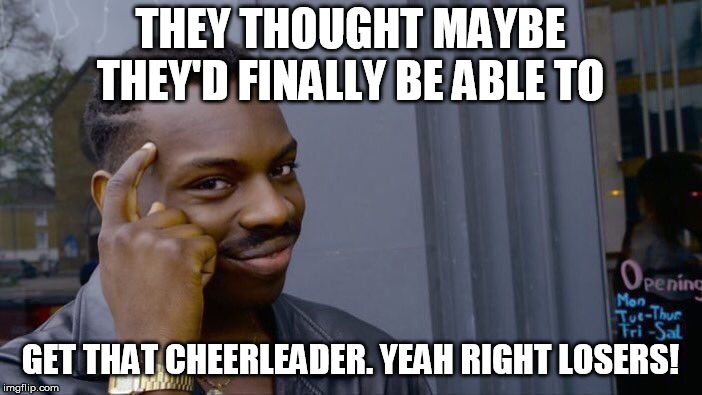 Roll Safe Think About It Meme | THEY THOUGHT MAYBE THEY'D FINALLY BE ABLE TO GET THAT CHEERLEADER. YEAH RIGHT LOSERS! | image tagged in memes,roll safe think about it | made w/ Imgflip meme maker