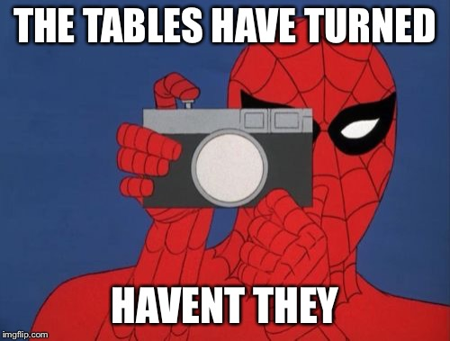 Spiderman Camera Meme | THE TABLES HAVE TURNED HAVEN'T THEY | image tagged in memes,spiderman camera,spiderman | made w/ Imgflip meme maker